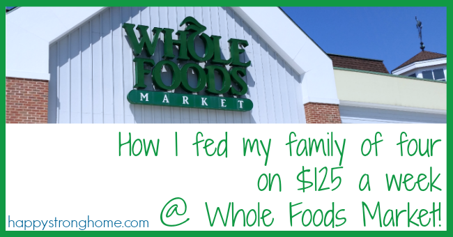 how to feed a family of 4 on 125 week at whole foods happy