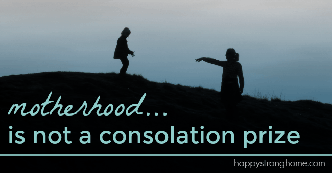 Motherhood is not a consolation prize